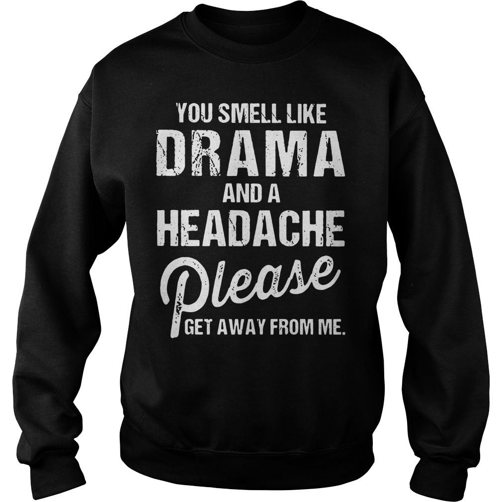 You Smell Like Drama and A Headache Please Get Away from Me Sweater