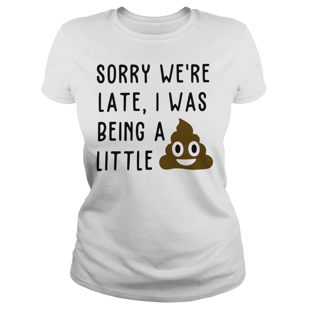 Sorry We're Late I Was Being A Little Ladies Shirt