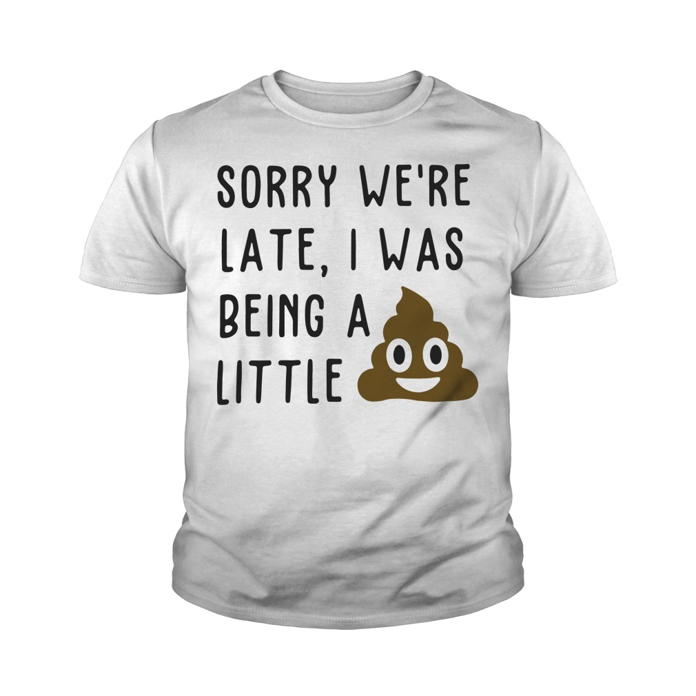 Sorry We're Late I Was Being A Little Youth Shirt