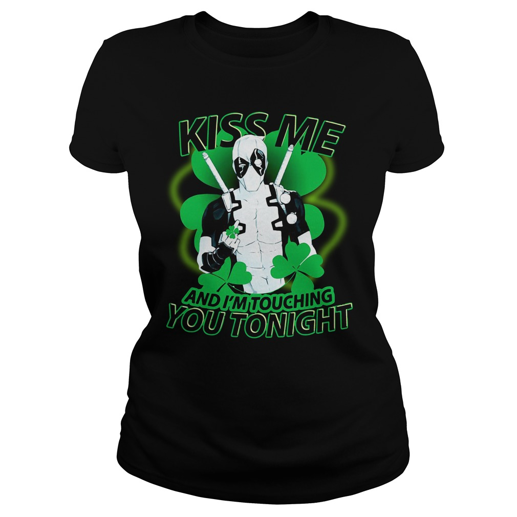 St Patrick Day Deadpool Kiss Me And I'm Touching You Tonight Ladies Shirt