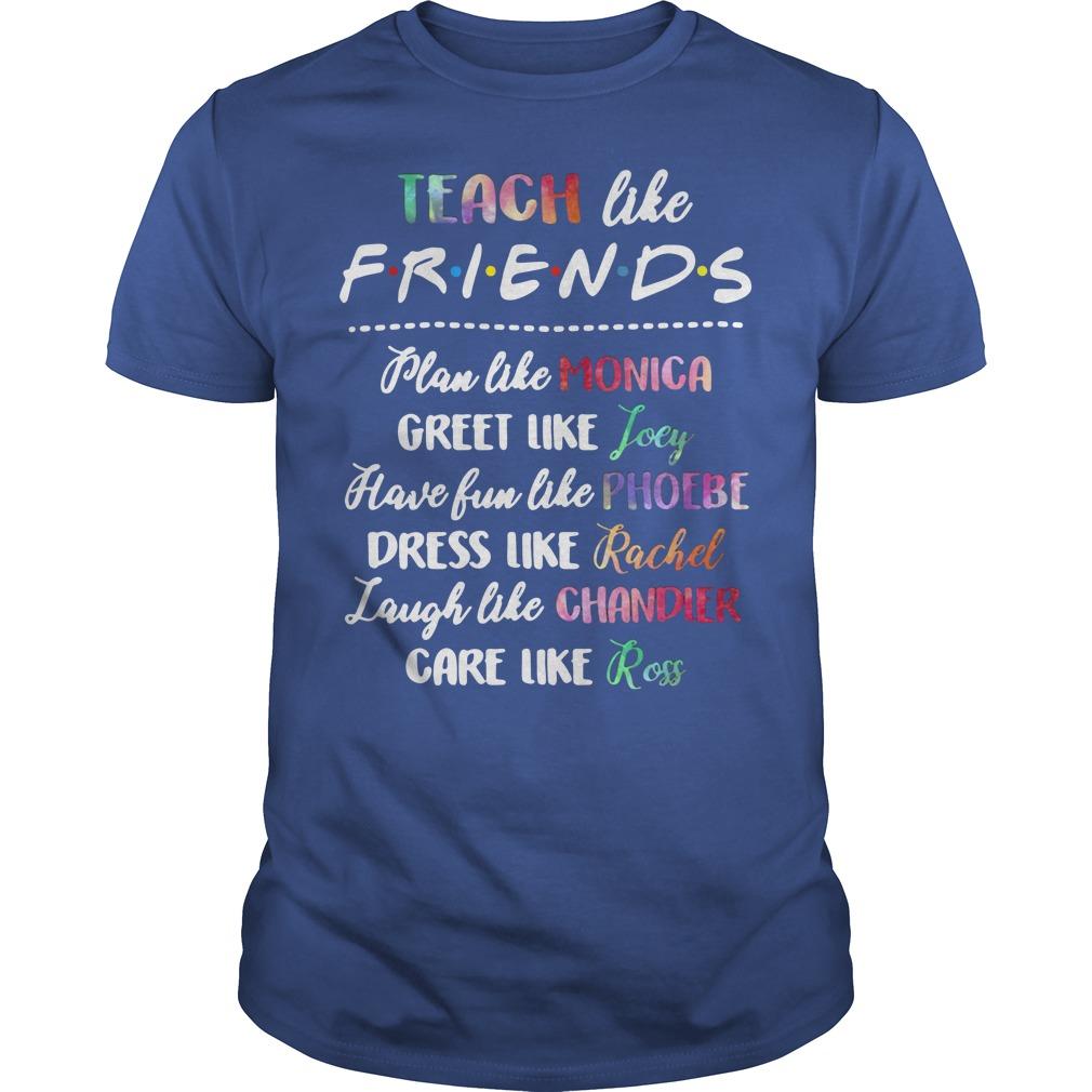 Teach Like Friends Plan Like Monica Greet Like Joey Guys Shirt
