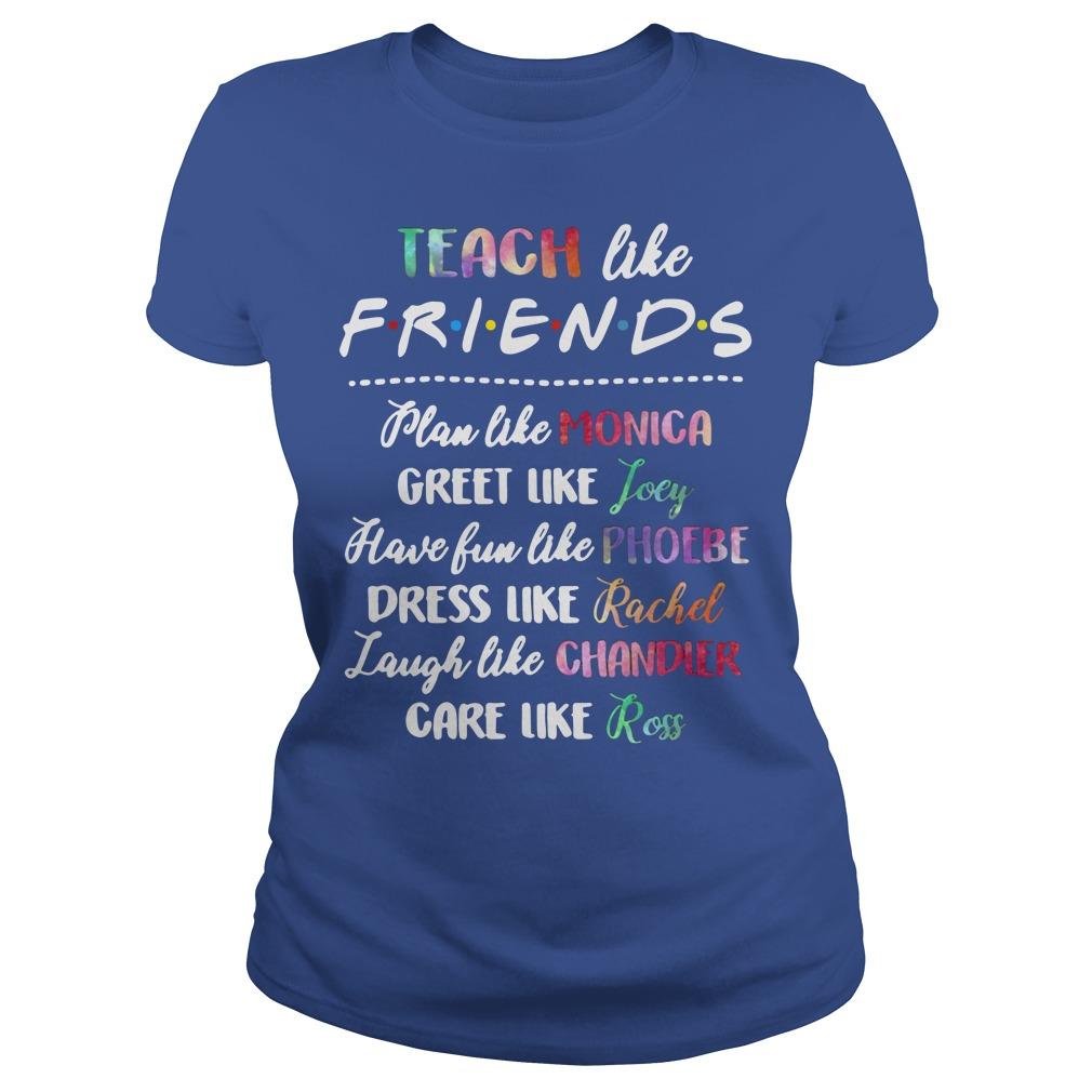 Teach Like Friends Plan Like Monica Greet Like Joey Shirt