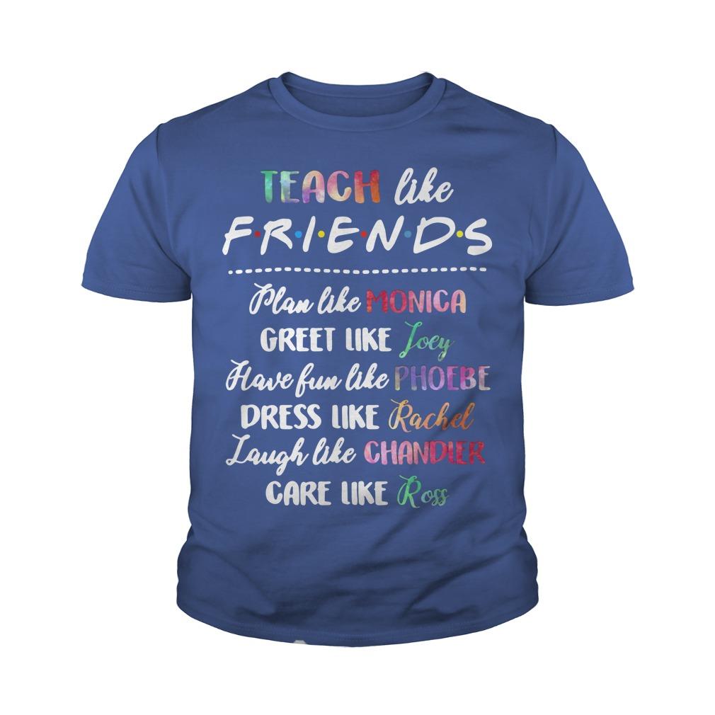 Teach Like Friends Plan Like Monica Greet Like Joey Youth Shirt