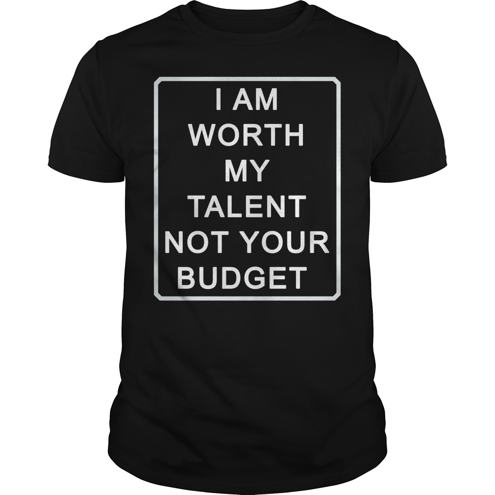 I Am Worth My Talent Not Your Budget Shirt