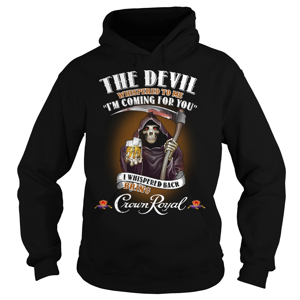 Crown Royal The Devil Whispered to me I'm coming for you I whispered back bring Hoodie