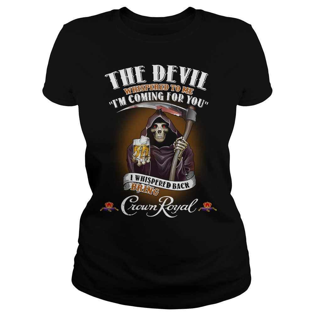 Crown Royal The Devil Whispered to me I'm coming for you I whispered back bring Ladies Shirt
