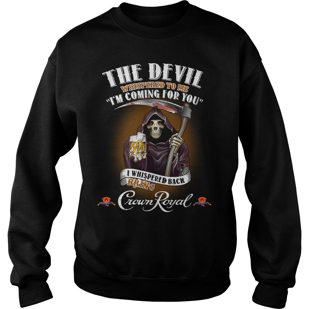 Crown Royal The Devil Whispered to me I'm coming for you I whispered back bring Sweater