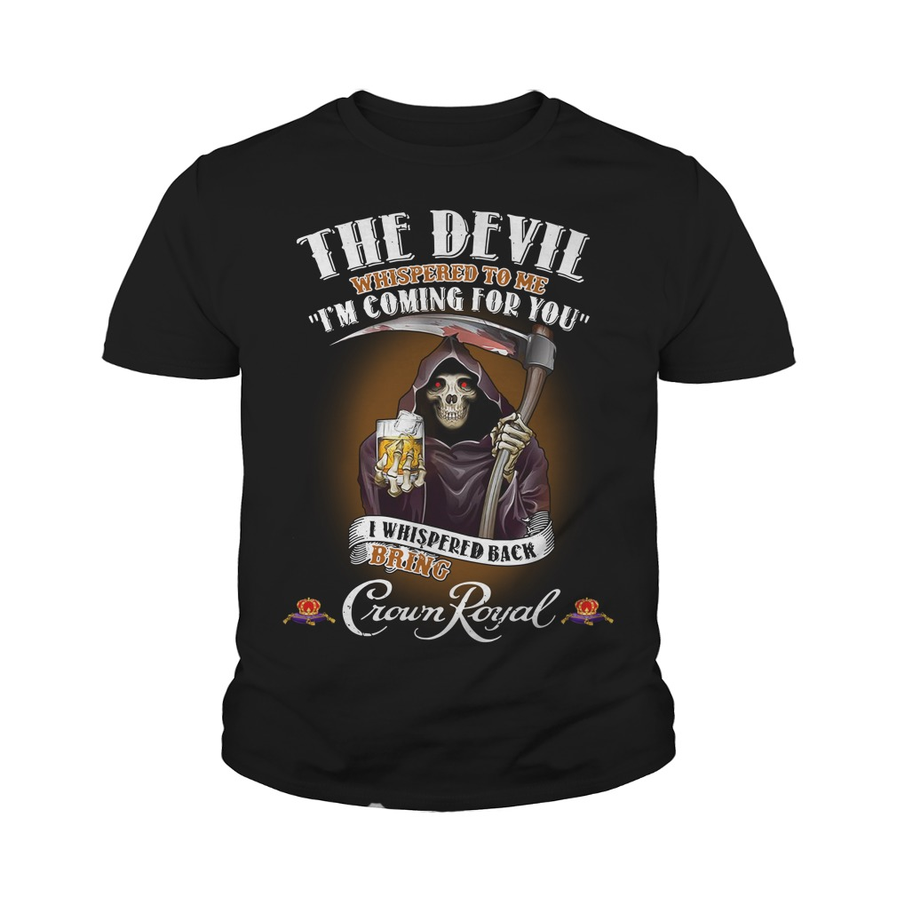 Crown Royal The Devil Whispered to me I'm coming for you I whispered back bring Youth Shirt
