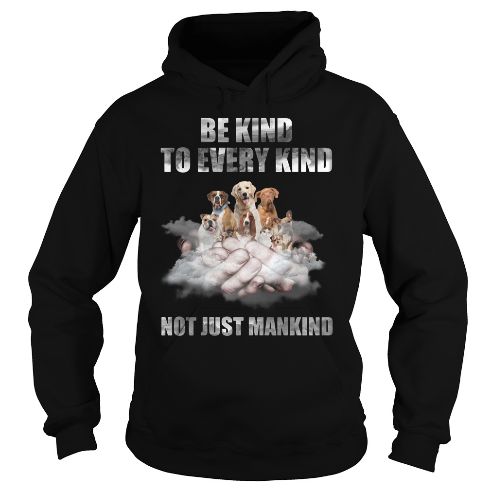 Dogs Be Kind To Every Kind Not Just Mankind Hoodie