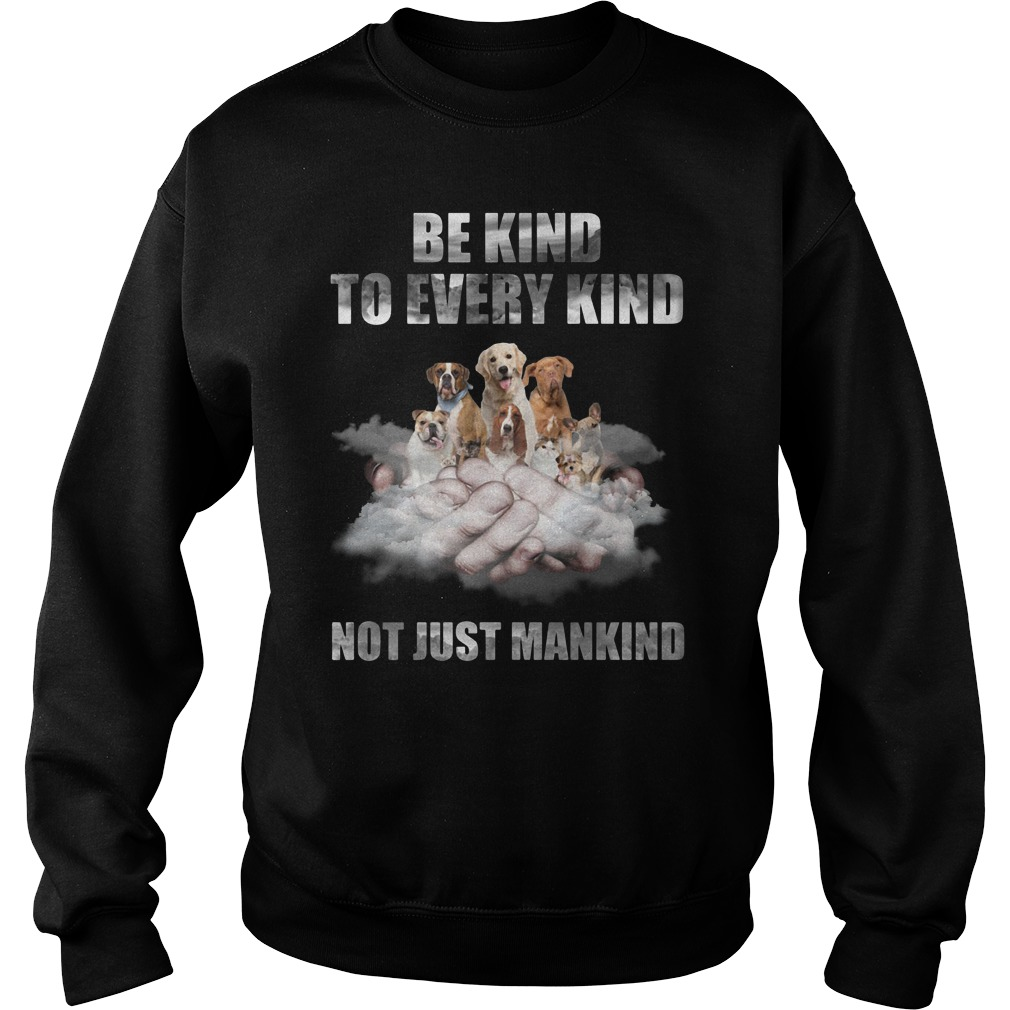 Dogs Be Kind To Every Kind Not Just Mankind Sweatshirt