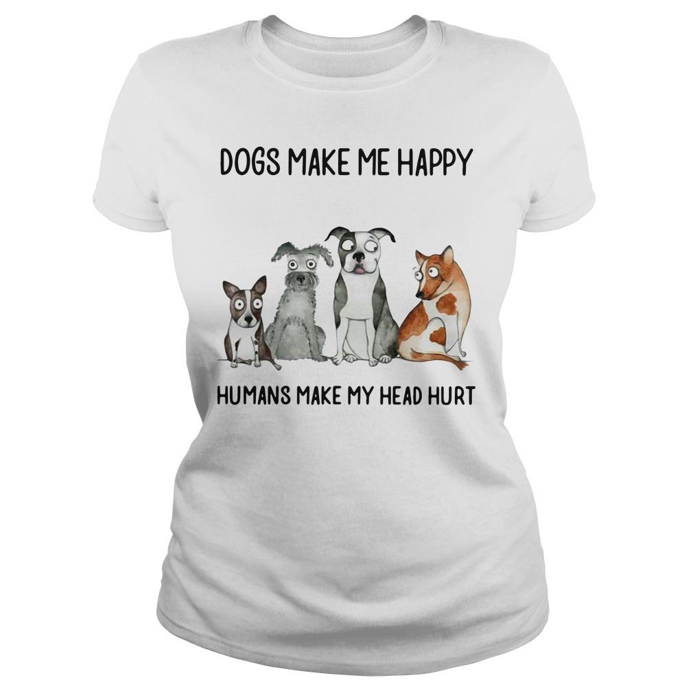 Dogs Make Me Happy Humans Make My Head Hurt Ladies Shirt