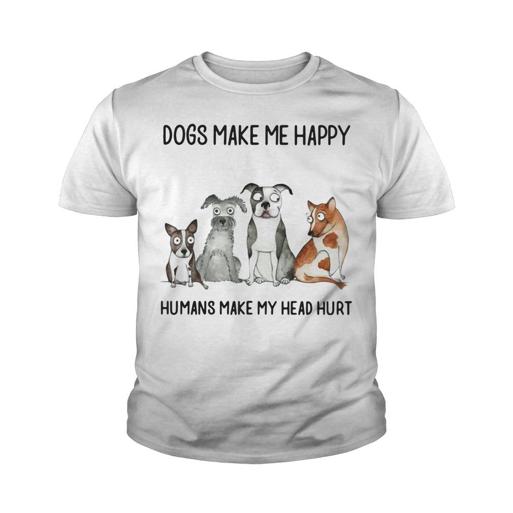 Dogs Make Me Happy Humans Make My Head Hurt Youth Shirt