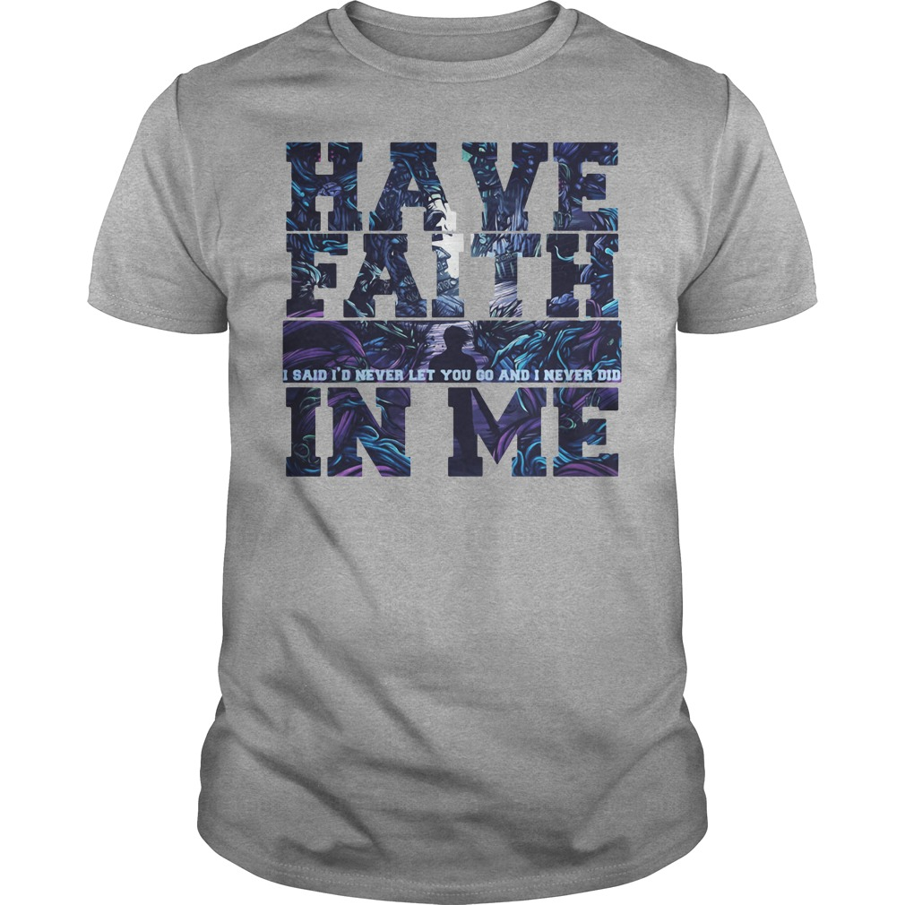 Have Faith I Said I'd Never Let You Do And Never Did In Me Shirt