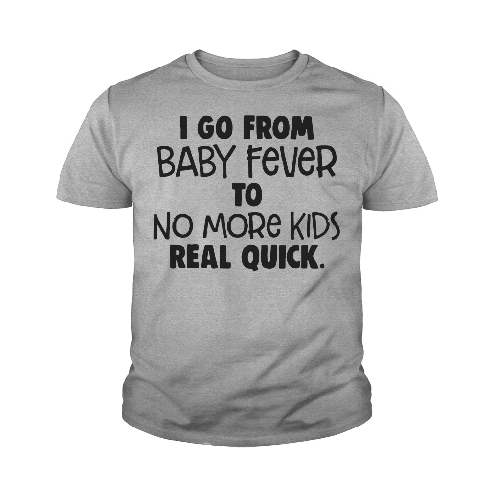I Go From Baby Fever To No More Kids Real Quick Youth Shirt