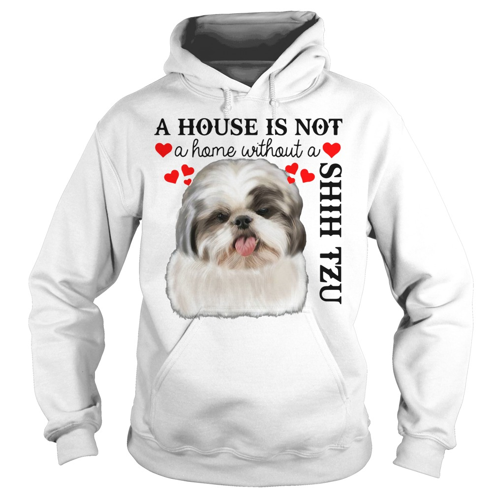 A House Is Not A Home Without A Shih Tzu Hoodie