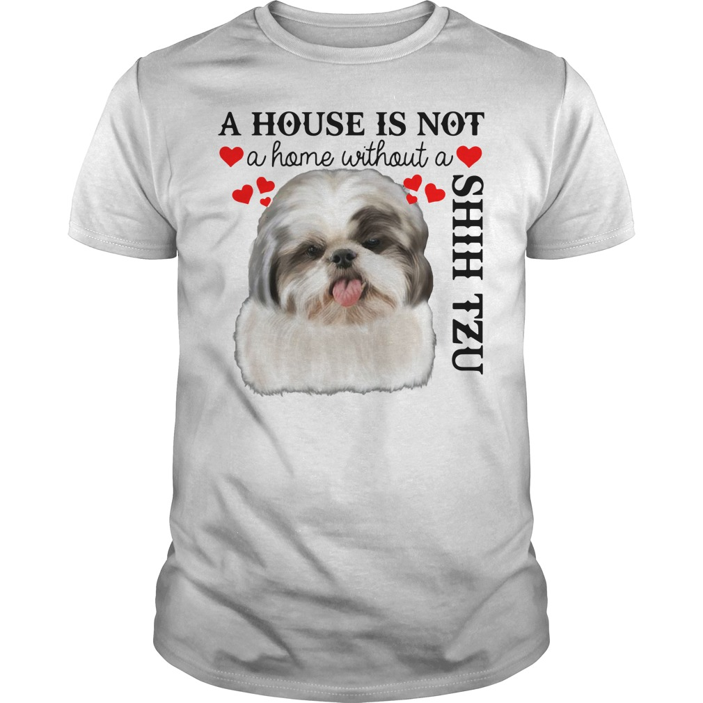 A House Is Not A Home Without A Shih Tzu Shirt