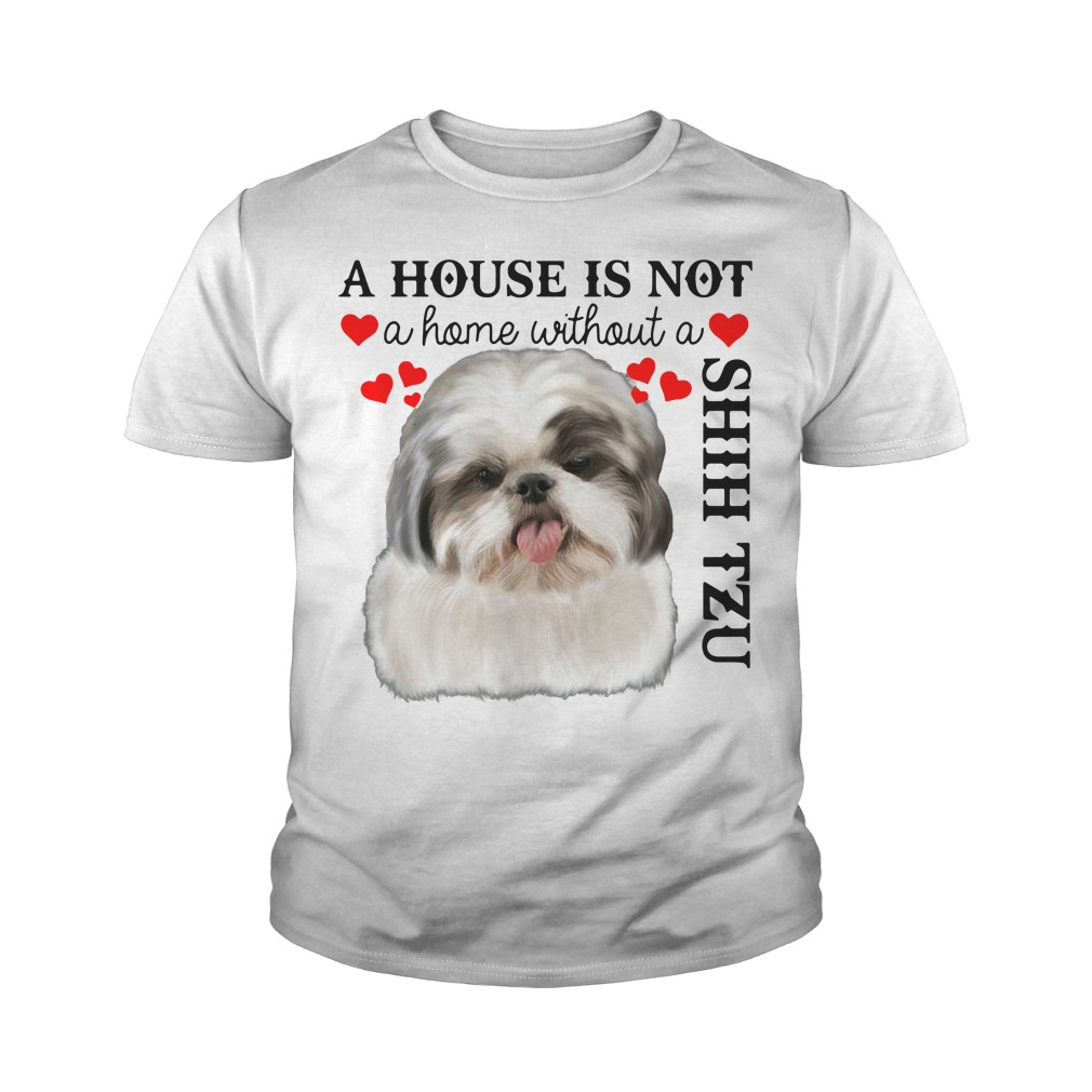 A House Is Not A Home Without A Shih Tzu Youth Shirt