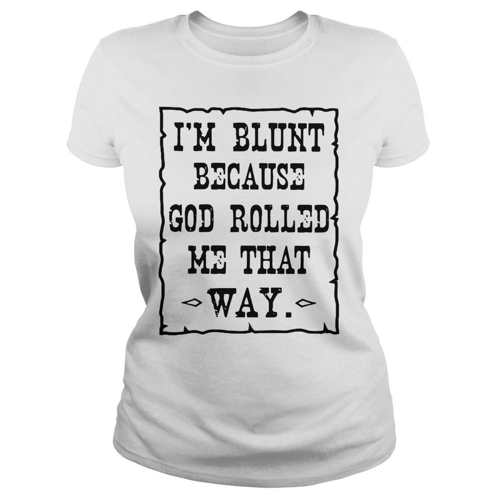 I'm Blunt Because God Rolled Me That Way Ladies Shirt