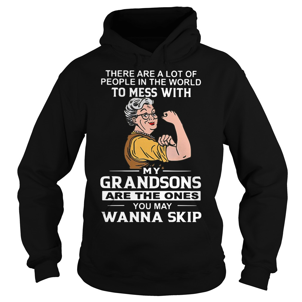 There are a lot of people in the world to mess with my grandson Hoodie