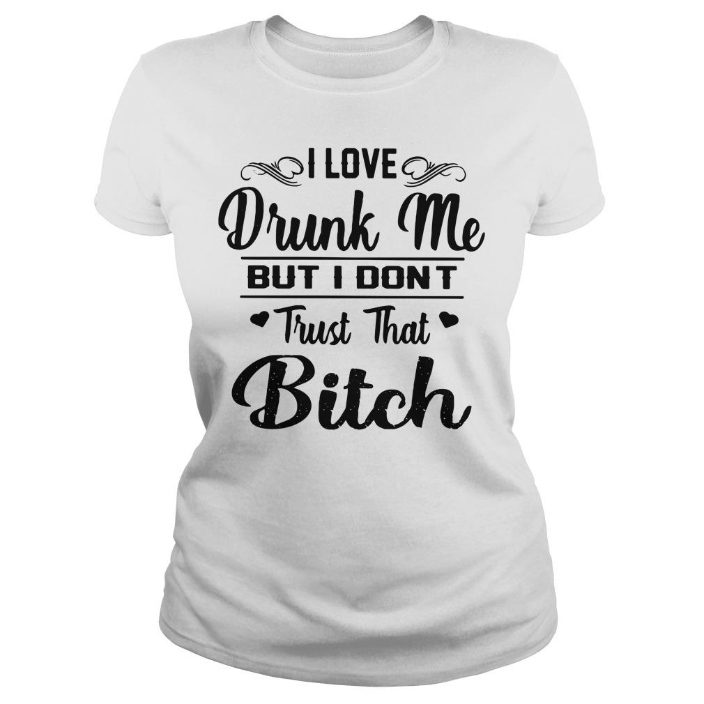 I Love Drunk Me But I Don't Trust That Bitch Ladies Shirt