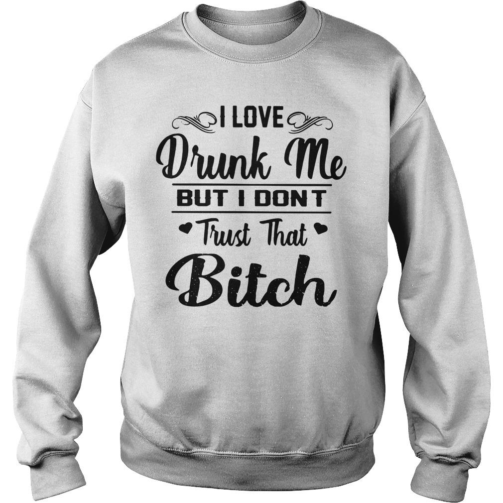 I Love Drunk Me But I Don't Trust That Bitch Sweatshirt