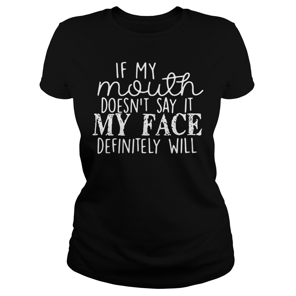If My Mouth Doesn't Say It My Face Definitely Will Ladies Shirt