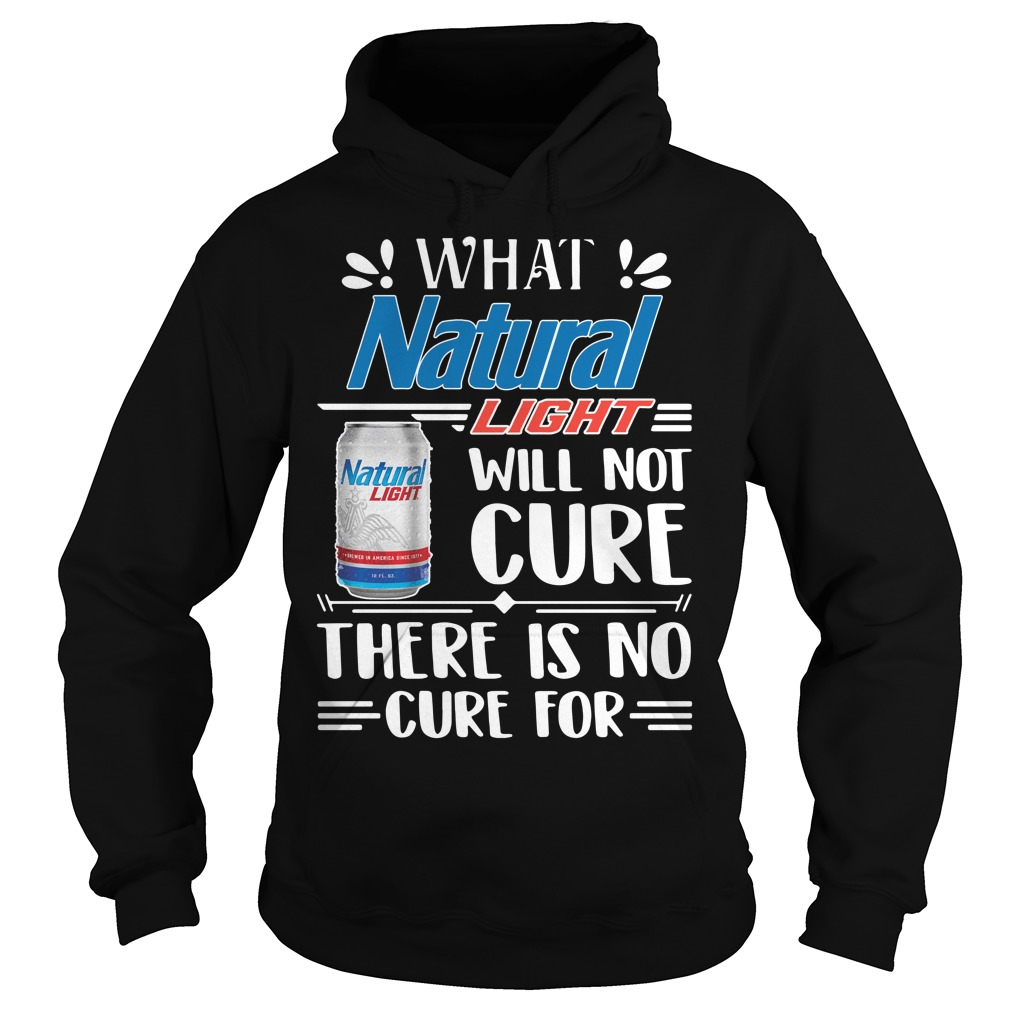 What Natural Light Will Not Cure There Is No Cure For Hoodie