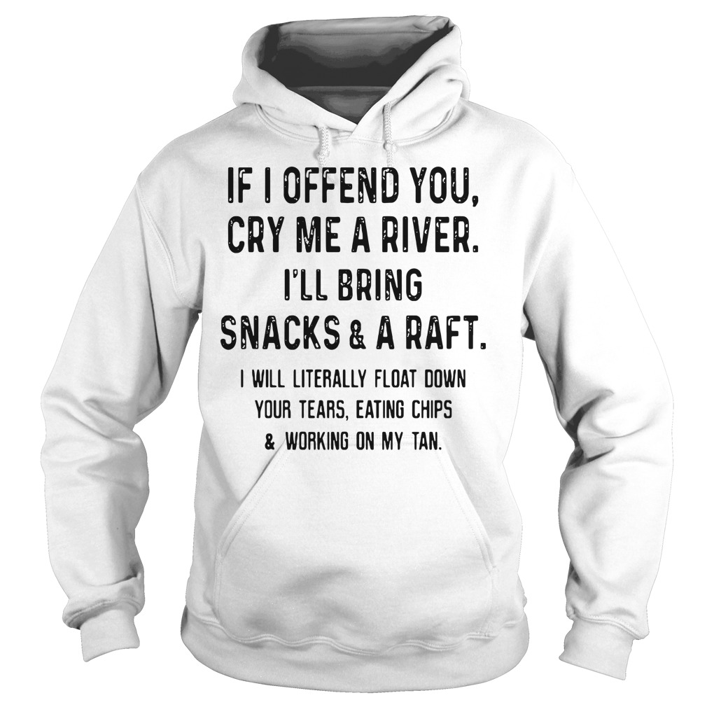 If I Offend You Cry Me A River I'll Bring Snacks And A Raft Hoodie