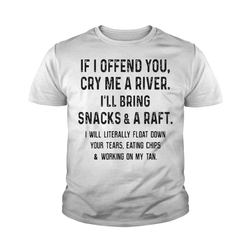 If I Offend You Cry Me A River I'll Bring Snacks And A Raft Youth Shirt