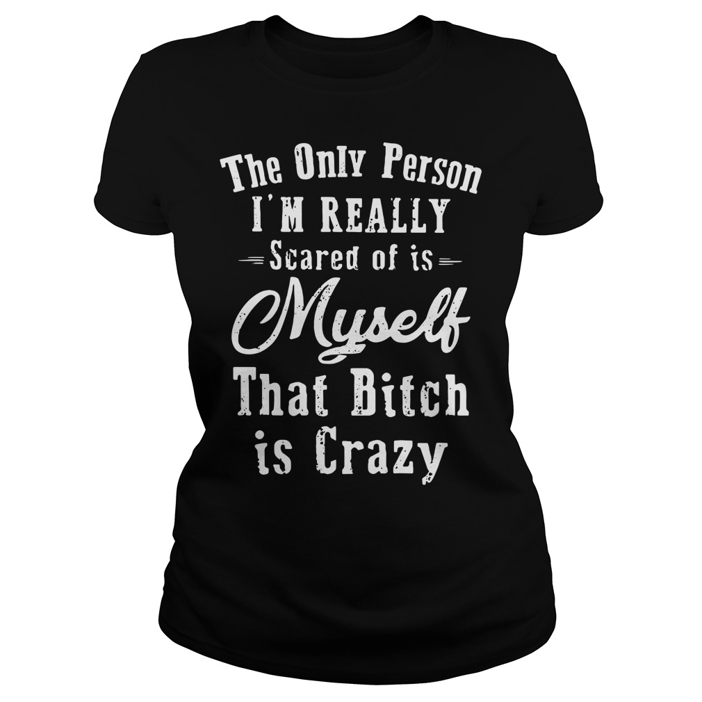 The Only Person I'm Really Scared Of Is Myself That Bitch Is Crazy Ladies Shirt