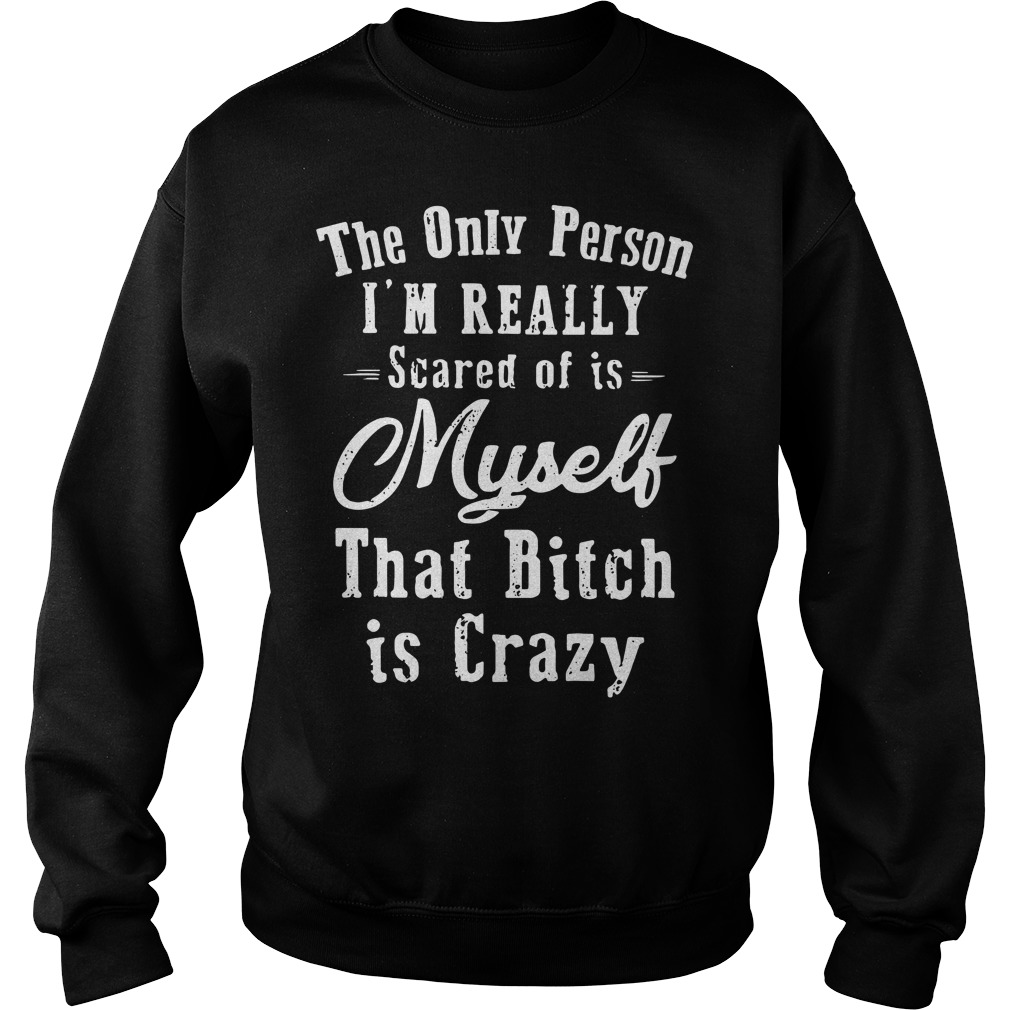 The Only Person I'm Really Scared Of Is Myself That Bitch Is Crazy Sweater