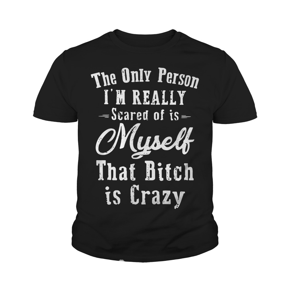 The Only Person I'm Really Scared Of Is Myself That Bitch Is Crazy Youth Shirt