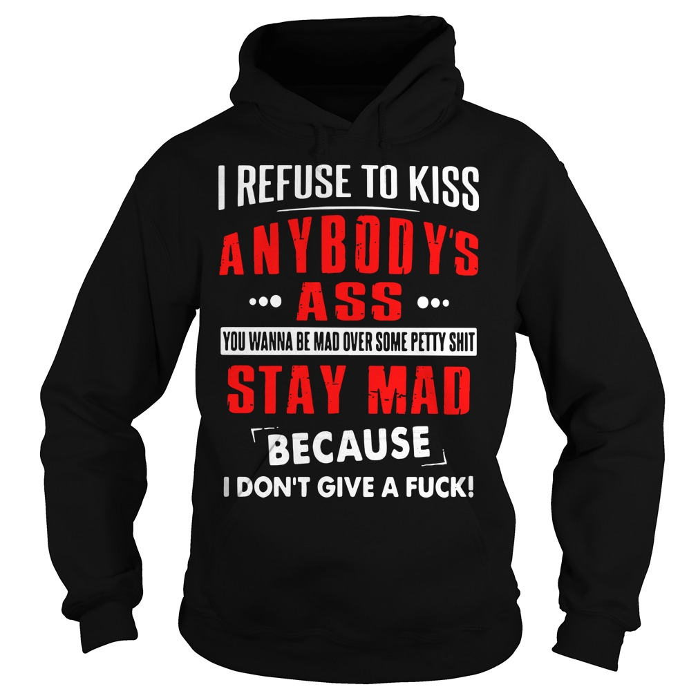 I Refuse To Kiss Anybody's Ass You Wanna Be Mad Over Some Petty Shit Hoodie
