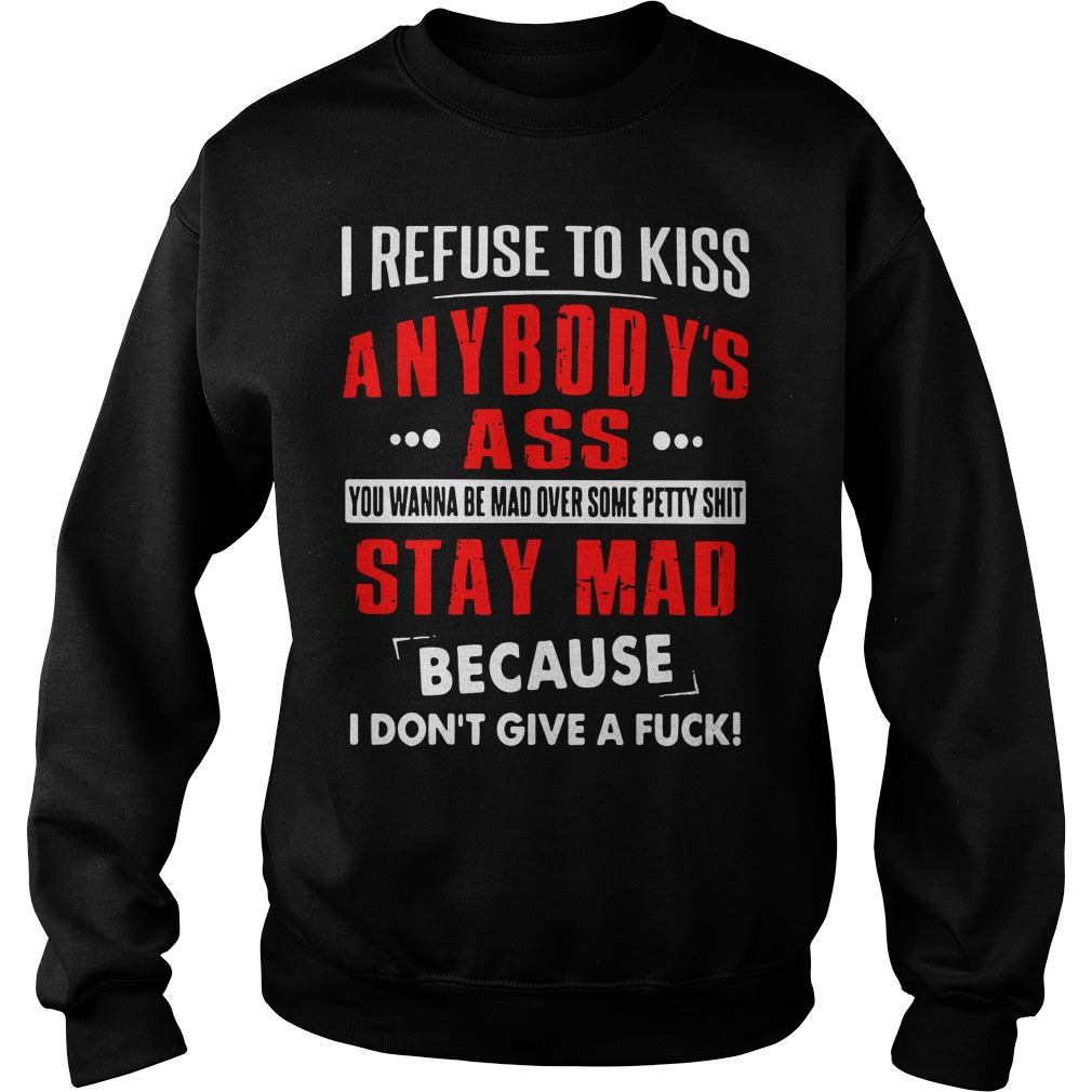 I Refuse To Kiss Anybody's Ass You Wanna Be Mad Over Some Petty Shit Sweater