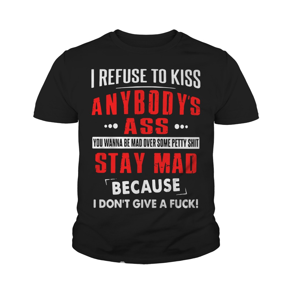 I Refuse To Kiss Anybody's Ass You Wanna Be Mad Over Some Petty Shit Youth Shirt