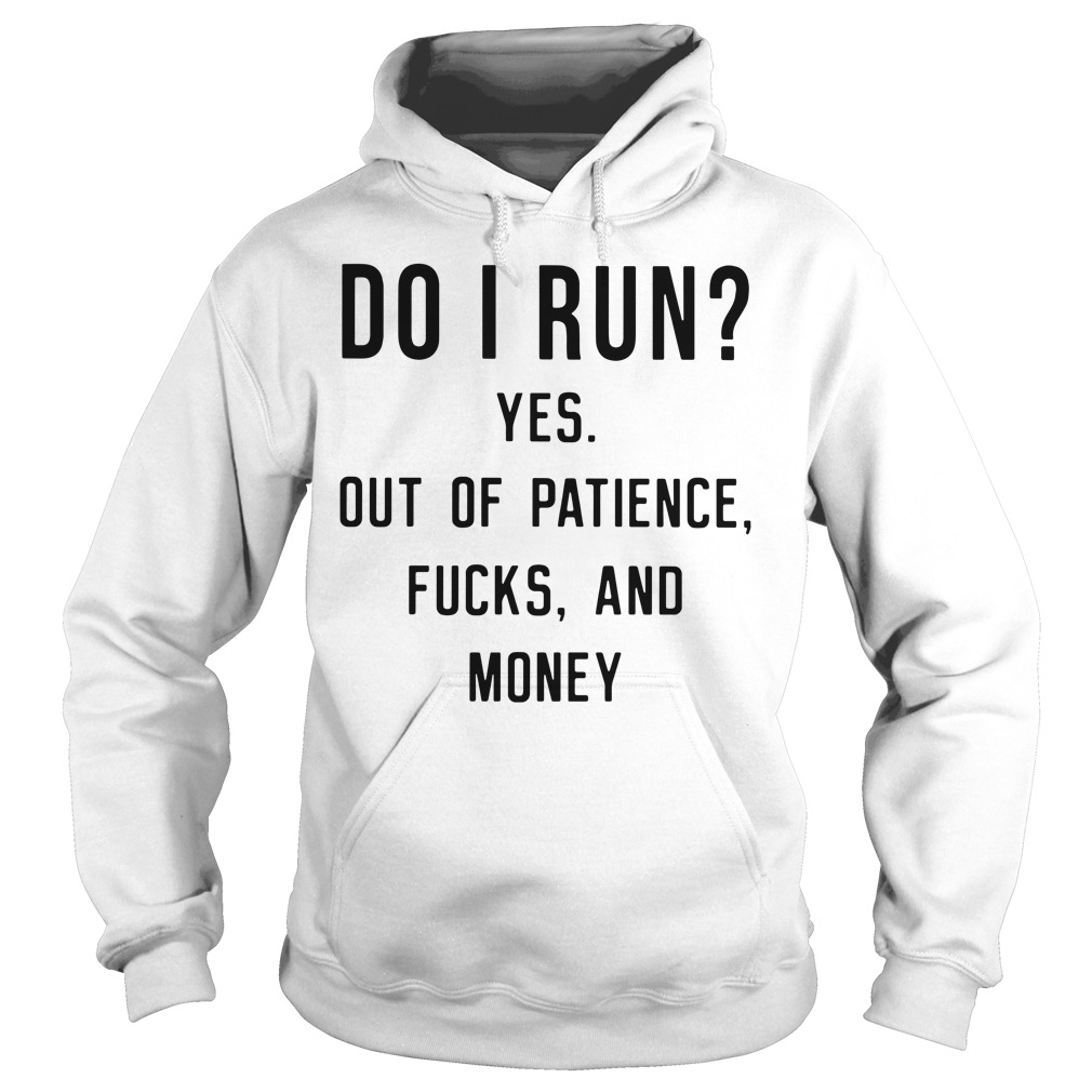 Do I Run Yes Out Of Patience Fucks And Money Hoodie