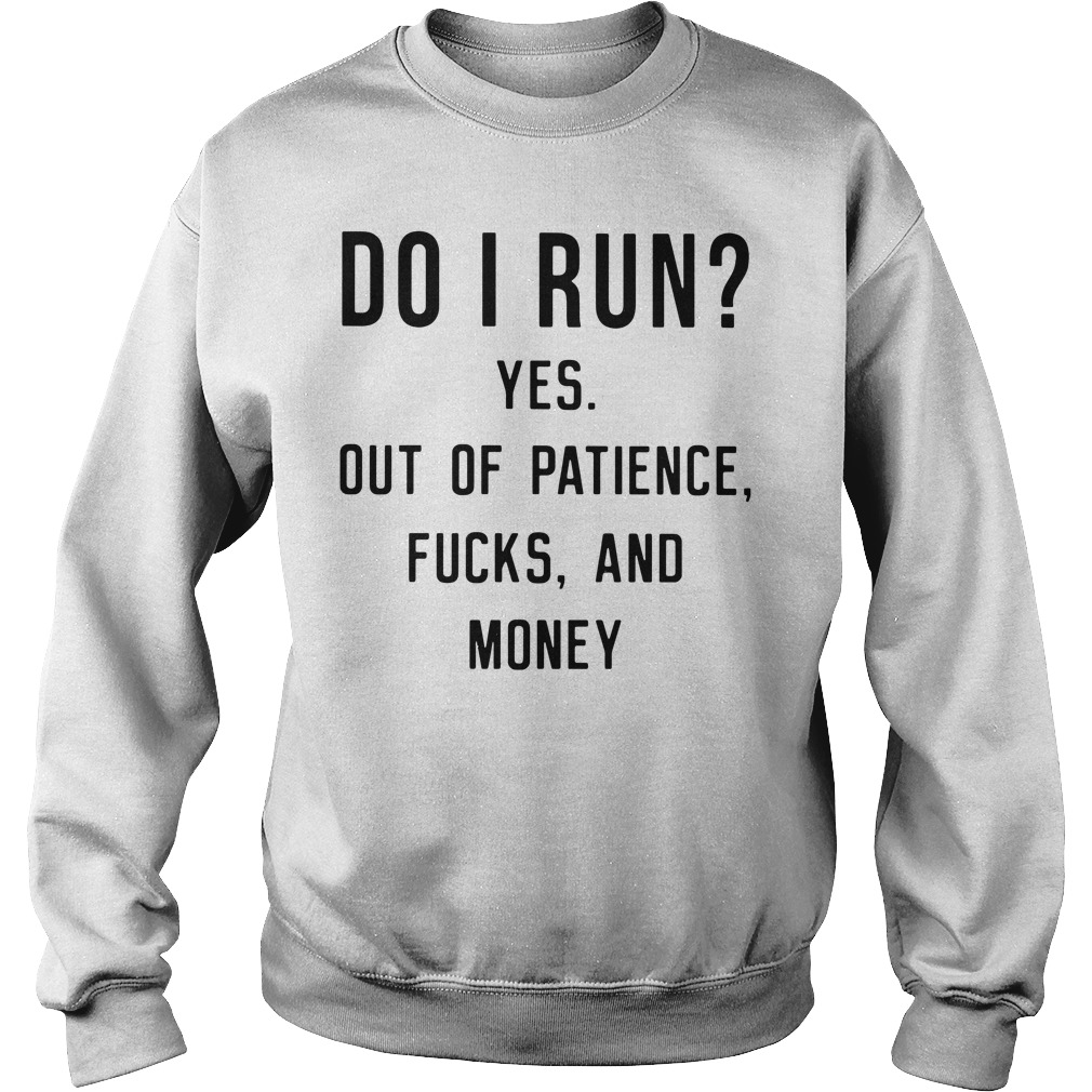 Do I Run Yes Out Of Patience Fucks And Money Sweater