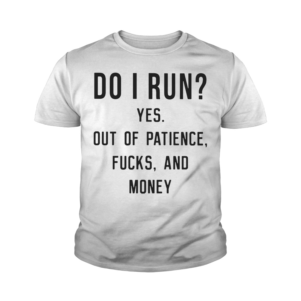 Do I Run Yes Out Of Patience Fucks And Money Youth Shirt