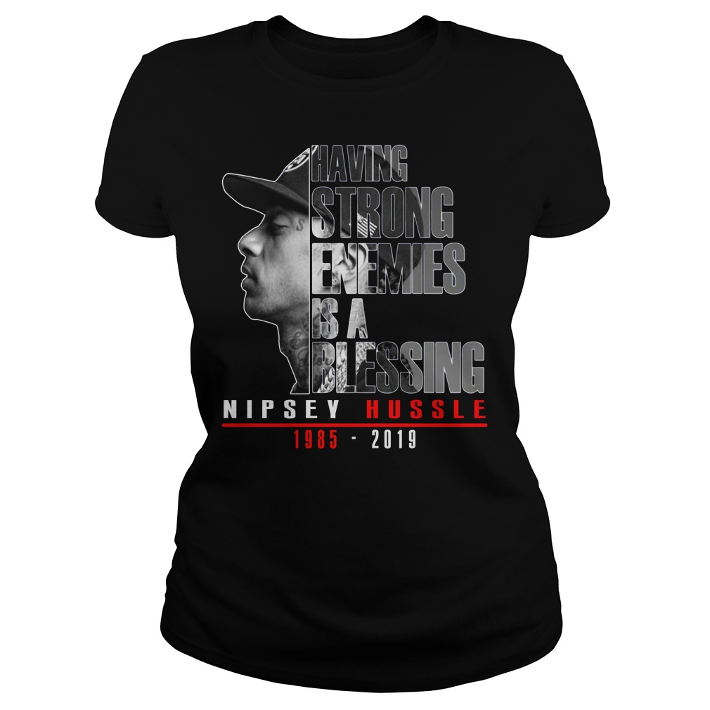 Having Strong Enemies Is A Blessing Nipsey Hussle Ladies Shirt