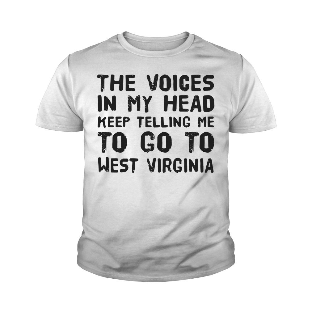 The Voices In My Head Keep Telling Me To Go To West Virginia Youth Shirt