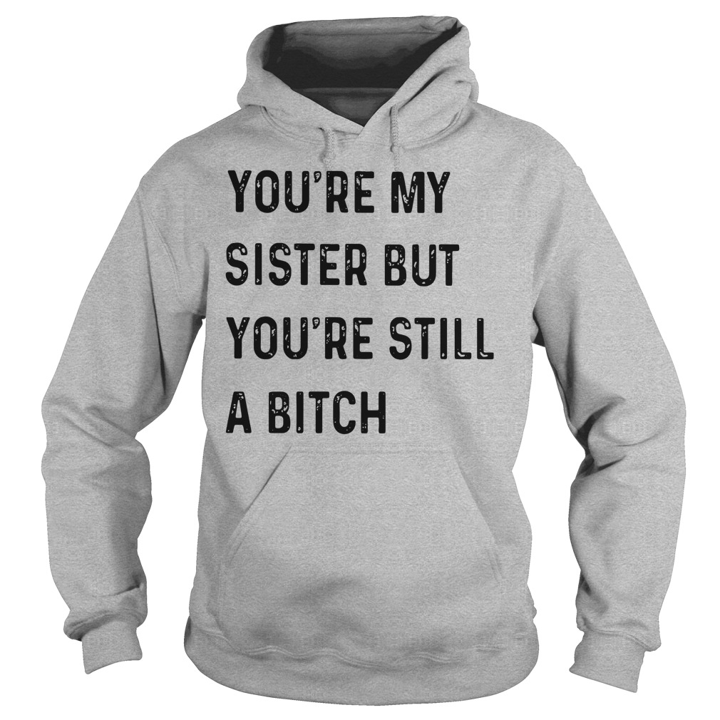 You're My Sister But You're Still A Bitch Hoodie