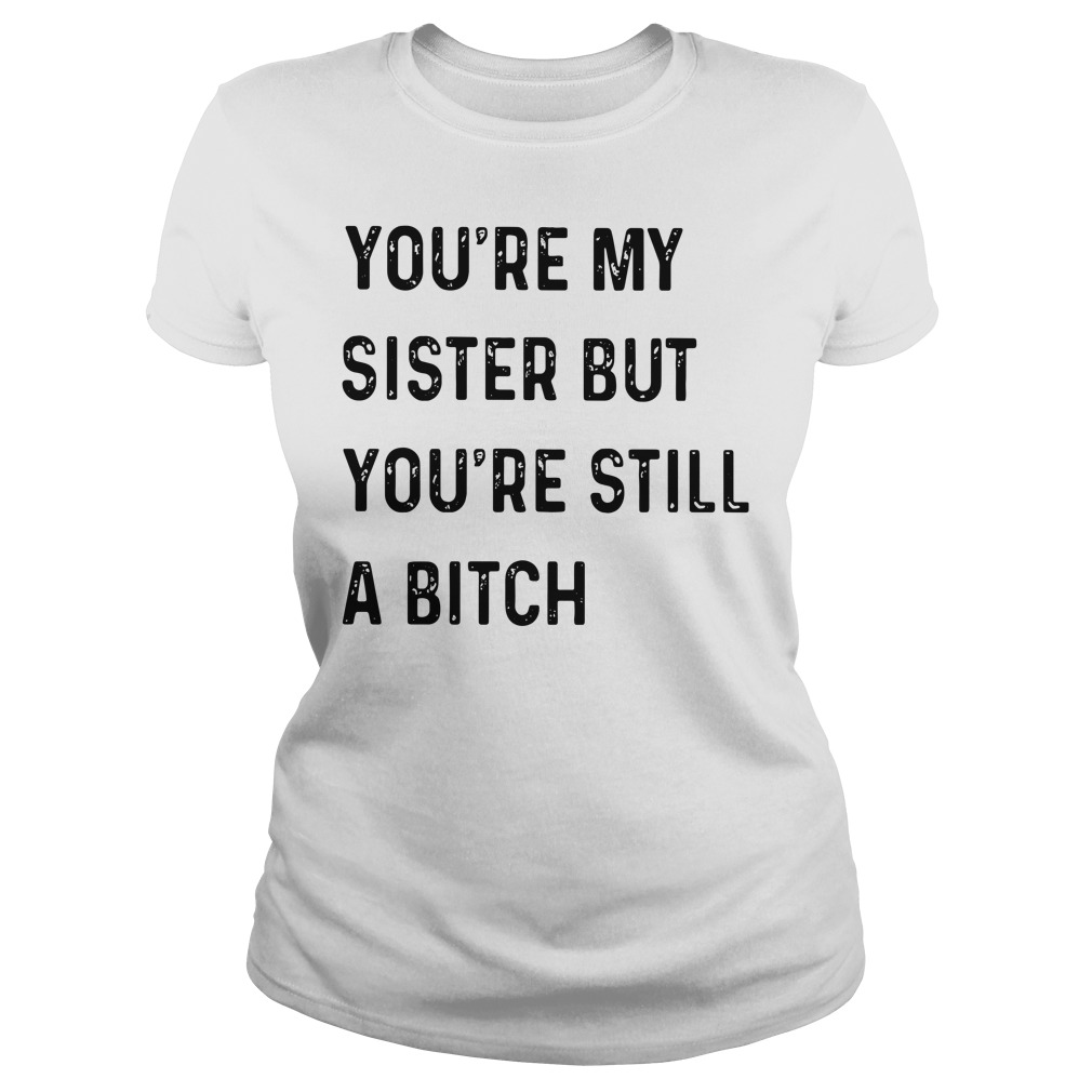 You're My Sister But You're Still A Bitch Ladies Shirt
