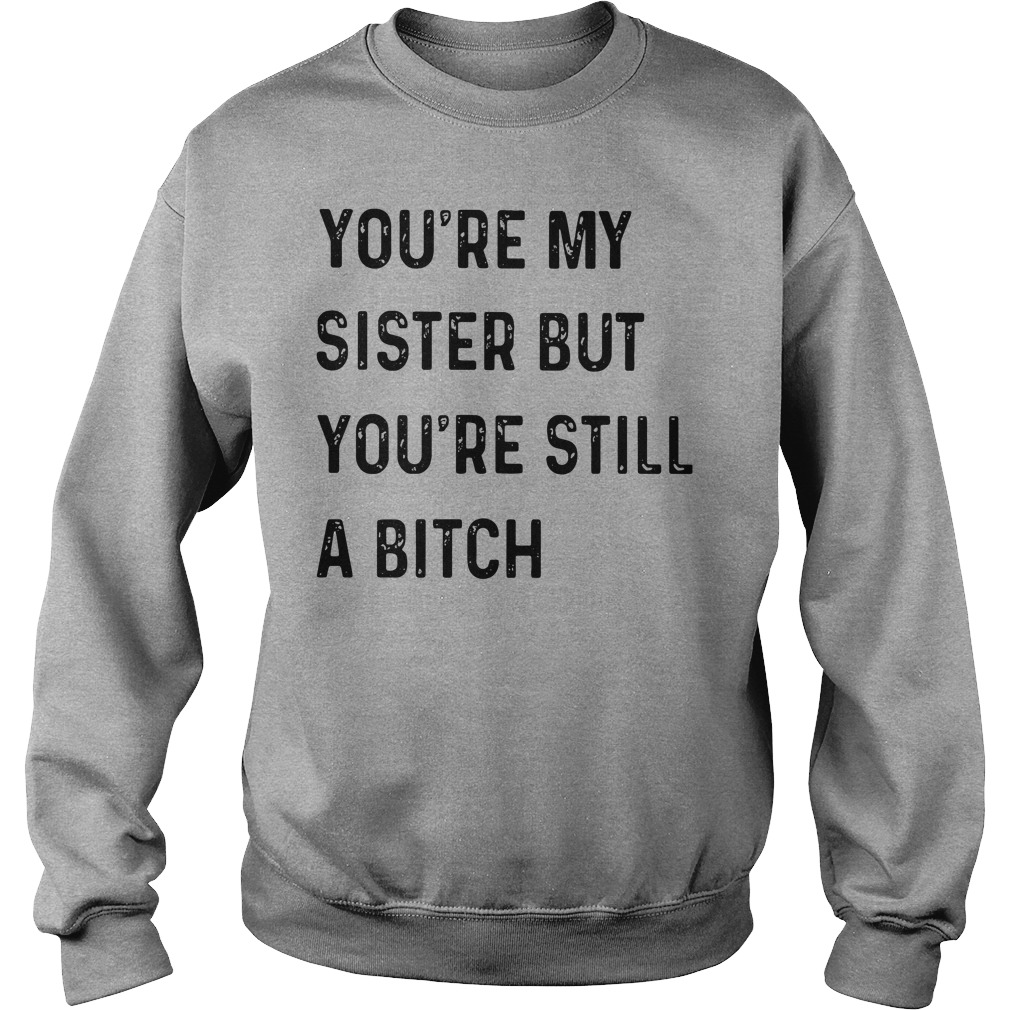 You're My Sister But You're Still A Bitch Sweatshirt