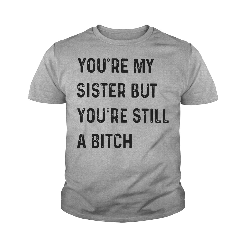 You're My Sister But You're Still A Bitch Youth Shirt