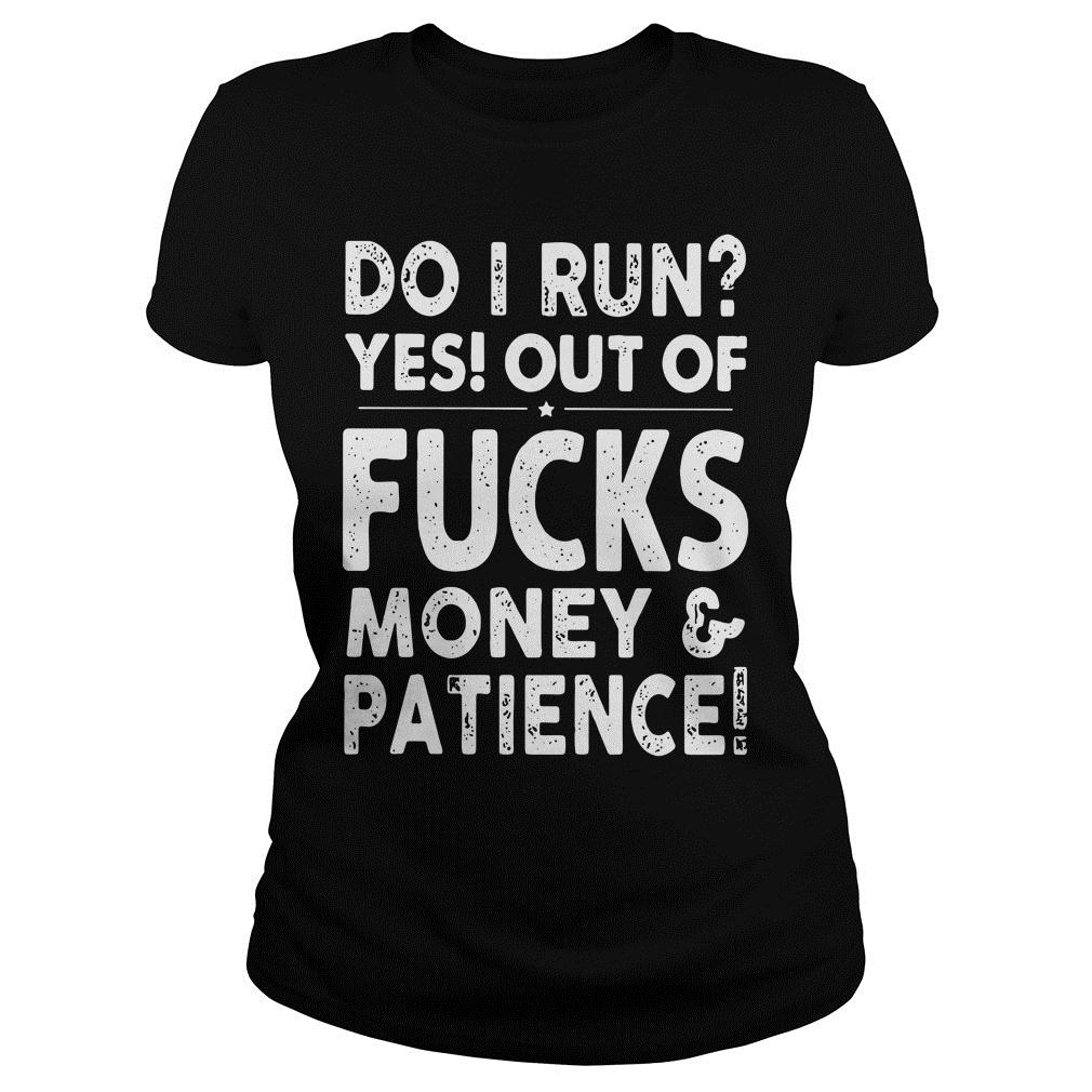 Do I Run Yes Out Of Fucks Money And Patience Shirt ladies tee