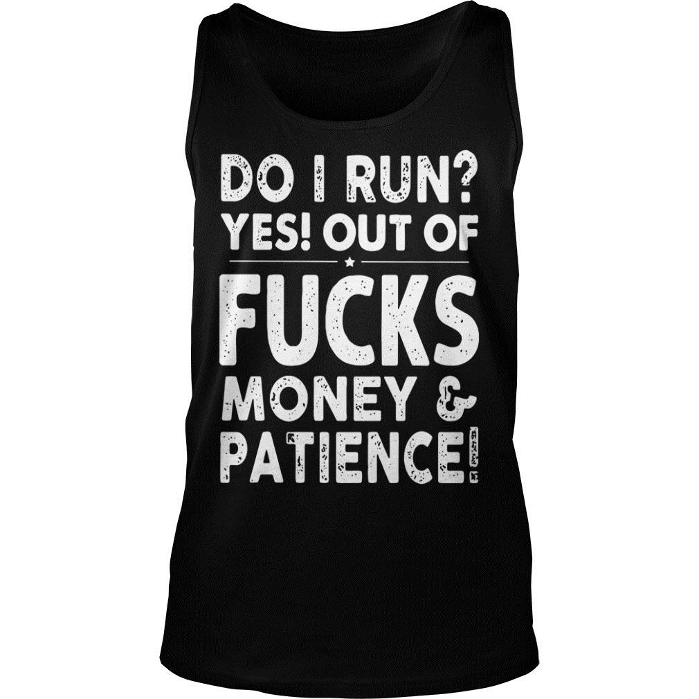 Do I Run Yes Out Of Fucks Money And Patience Shirt tank top