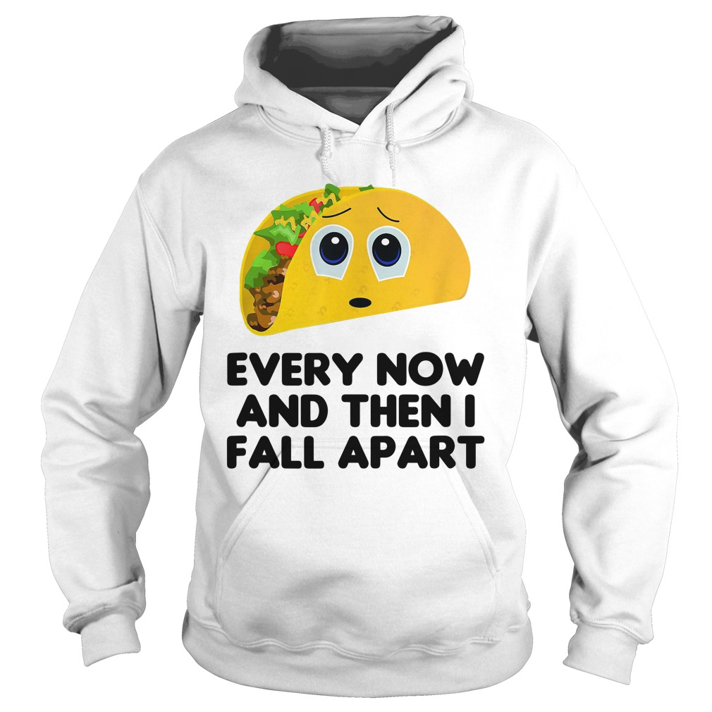 Every Now And Then I Fall Apart Shirt hoodie