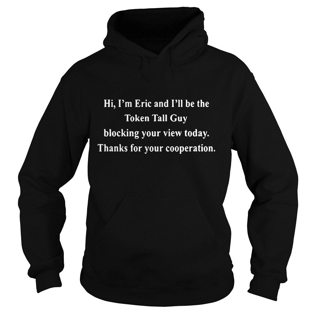 Hi I'm Eric And I'll Be The Token Tall Guy Blocking Your View Today Shirt hoodie
