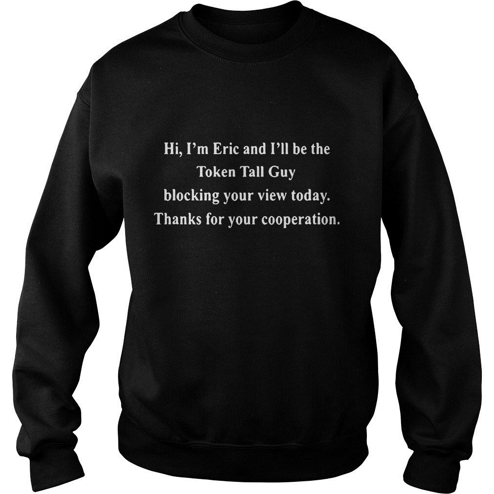 Hi I'm Eric And I'll Be The Token Tall Guy Blocking Your View Today Shirt sweater