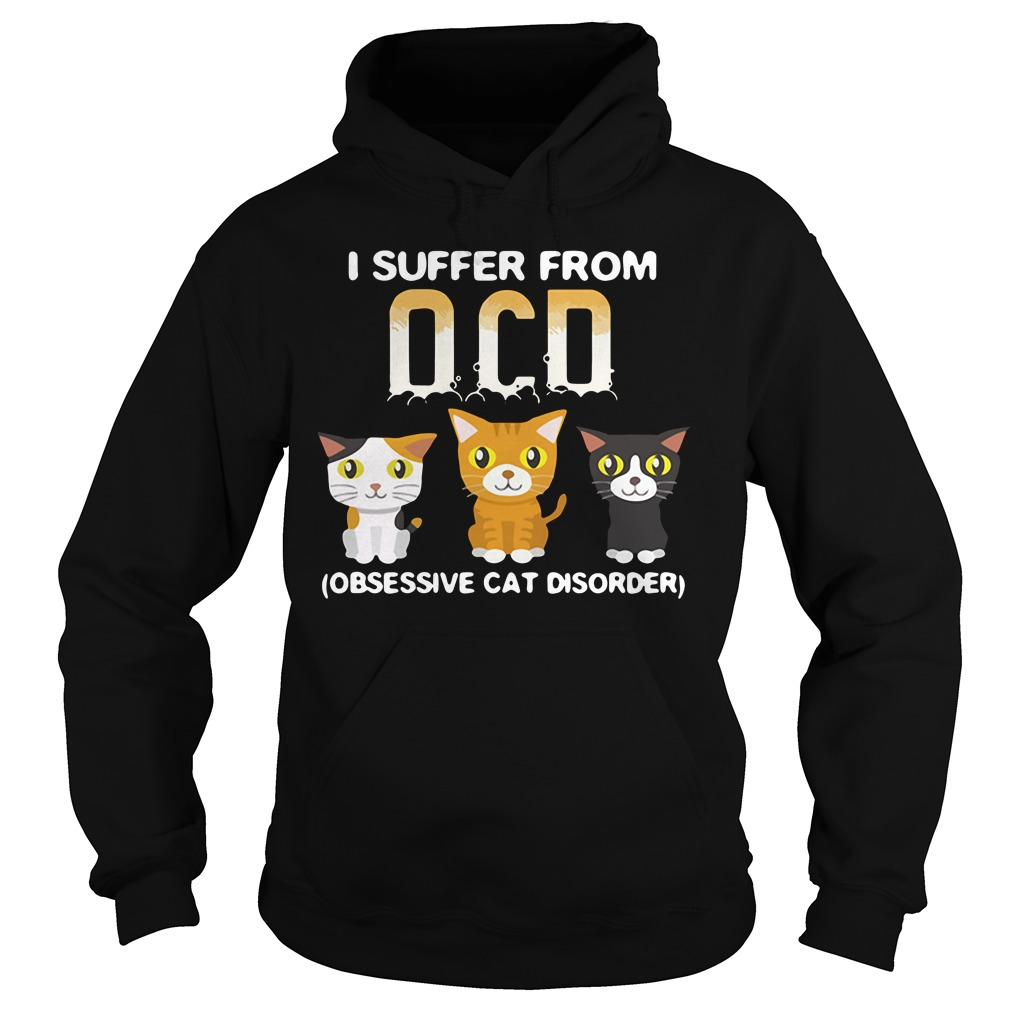 I Suffer From OCD (Obsessive Cat Disorder) Shirt hoodie